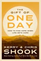 The Gift of One Day - How to Find Hope When Life Gets Hard eBook by Kerry Shook, Chris Shook