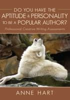 Do You Have the Aptitude & Personality to Be a Popular Author? - Professional Creative Writing Assessments ebook by Anne Hart