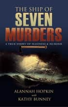 The Ship of Seven Murders - A True Story of Madness & Murder ebook by Alannah Hopkin, Kathy Bunney