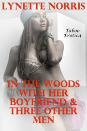 In The Woods With Her Boyfriend & Three Other Men (Taboo Erotica) ebook by Lynette Norris