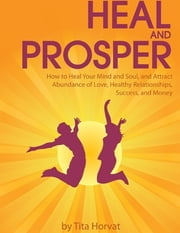 Heal and Prosper: How to Heal Your Mind and Soul, and Attract Abundance of Love, Healthy Relationships, Success, and Money ebook by Tita Horvat
