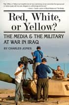 Red, White, or Yellow? - The Media & the Military at War in Iraq ebook by Charles Jones