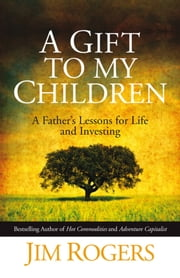 A Gift to my Children - A Father's Lessons for Life and Investing ebook by Jim Rogers