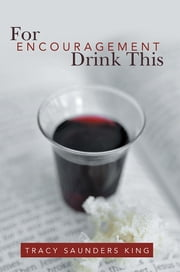 For Encouragement Drink This ebook by Tracy Saunders King