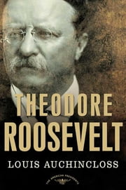 Theodore Roosevelt - The American Presidents Series: The 26th President, 1901-1909 ebook by Louis Auchincloss,Arthur M. Schlesinger