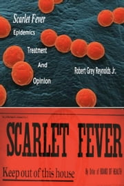 Scarlet Fever Epidemics Treatment And Opinion ebook by Robert Grey Reynolds Jr