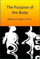 The Purpose of the Body ebook by William A. Adams