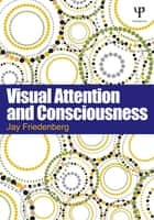 Visual Attention and Consciousness ebook by Jay Friedenberg