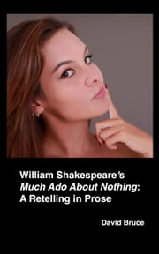 "William Shakespeare's ""Much Ado About Nothing"": A Retelling in Prose ebook by David Bruce"
