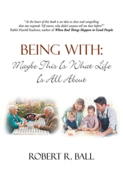 BEING WITH: Maybe This Is What Life Is All About ebook by Robert R. Ball