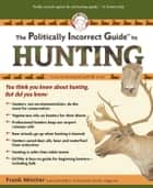 The Politically Incorrect Guide to Hunting ebook by Frank Miniter