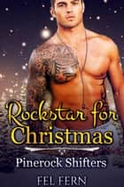 Rock Star for Christmas - Pinerock Shifters, #3 ebook by Fel Fern
