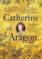 Catherine of Aragon - An Intimate Life of Henry VIII's True Wife ebook by Amy Licence