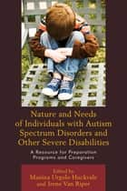 Nature and Needs of Individuals with Autism Spectrum Disorders and Other Severe Disabilities - A Resource for Preparation Programs and Caregivers ebook by Manina Urgolo Huckvale, Irene Van Riper