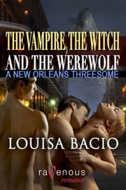 The Vampire the Witch and the Werewolf: A New Orleans Threesome ebook by Louisa Bacio