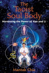 The Taoist Soul Body - Harnessing the Power of Kan and Li ebook by Mantak Chia