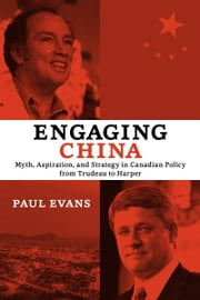 Engaging China - Myth, Aspiration, and Strategy in Canadian Policy from Trudeau to Harper ebook by Paul Evans