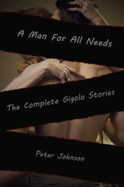 A Man For All Needs: The Complete Gigolo Stories ebook by Peter Johnson