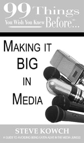 99 things you wish you knew before…Making it Big in the Media - A guide to avoiding being eaten alive in the media jungle ebook by Steve Kowch