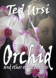 Orchid - and Other Erotic Oddities ebook by Ted Ursi