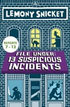 File Under: 13 Suspicious Incidents (Reports 7-13) ebook by Lemony Snicket, Seth