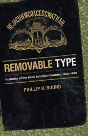 Removable Type - Histories of the Book in Indian Country, 1663-1880 ebook by Phillip H. Round