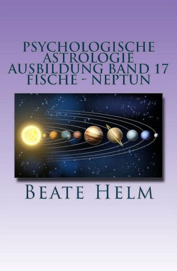 Psychologische Astrologie - Ausbildung Band 17: Fische - Neptun - Träume - Sehnsüchte - Phantasie - Sensibilität - Intuition - Anders sein - Meditation ebook by Beate Helm