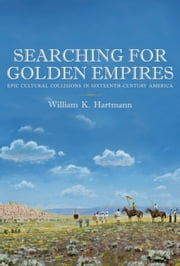 Searching for Golden Empires - Epic Cultural Collisions in Sixteenth-Century America ebook by William K. Hartmann