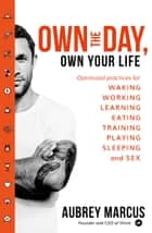 Own the Day, Own Your Life: Optimised practices for waking, working, learning, eating, training, playing, sleeping and sex ebook by Aubrey Marcus