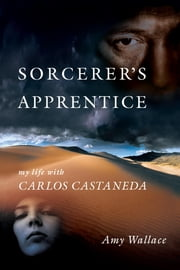 Sorcerer's Apprentice - My Life with Carlos Castaneda ebook by Amy Wallace