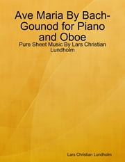 Ave Maria By Bach-Gounod for Piano and Oboe - Pure Sheet Music By Lars Christian Lundholm ebook by Lars Christian Lundholm