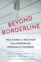 Beyond Borderline - True Stories of Recovery from Borderline Personality Disorder ebook by John G Gunderson, MD, Perry D Hoffman,...