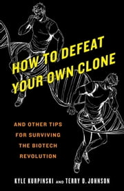 How to Defeat Your Own Clone - And Other Tips for Surviving the Biotech Revolution ebook by Kyle Kurpinski, Terry D. Johnson