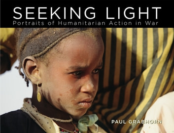 Seeking Light - Portraits of Humanitarian Action in War eBook by Paul Grabhorn