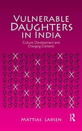 Vulnerable Daughters in India - Culture, Development and Changing Contexts ebook by Mattias Larsen