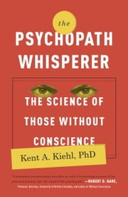 The Psychopath Whisperer - The Science of Those Without Conscience ebook by Kent A. Kiehl, PhD