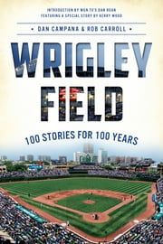 Wrigley Field - 100 Stories for 100 Years ebook by Dan Campana,Rob Carroll,Dan Roan,Kerry Wood