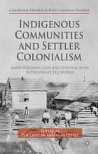 Indigenous Communities and Settler Colonialism - Land Holding, Loss and Survival in an Interconnected World ebook by Z. Laidlaw, Alan Lester