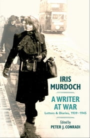 Iris Murdoch, A Writer at War: Letters and Diaries, 1939-1945 ebook by Peter J. Conradi
