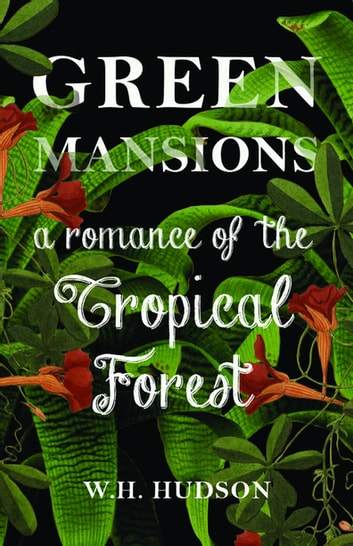 Green Mansions - A Romance of the Tropical Forest ebook by William Henry Hudson