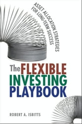 The Flexible Investing Playbook - Asset Allocation Strategies for Long-Term Success ebook by Robert Isbitts