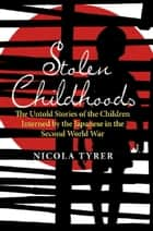 Stolen Childhoods - The Untold Story of the Children Interned by the Japanese in the Second World War ebook by Nicola Tyrer