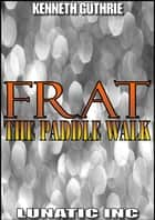 FRAT: The Paddle Walk eBook by Kenneth Guthrie