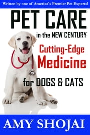 Pet Care in the New Century - Cutting-Edge Medicine for Dogs and Cats ebook by Amy Shojai