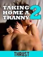 Taking Home A Tranny 2 (First Time Shemale Confessional) (Anal Creampie Ladyboy Virgin Erotica) eBook by Thrust