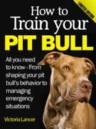How to Train Your Pit Bull (Limited Edition) ebook by Victoria Lancer