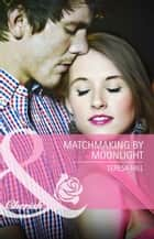 Matchmaking by Moonlight (Mills & Boon Cherish) ebook by Teresa Hill
