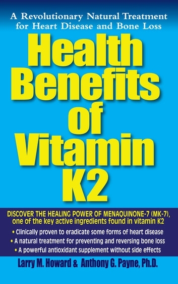 Health Benefits of Vitamin K2 - A Revolutionary Natural Treatment for Heart Disease and Bone Loss ebook by Larry M. Howard,Anthony G. Payne, Ph.D.