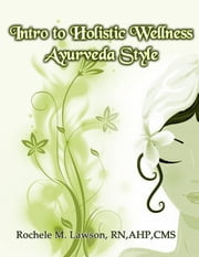 Intro to Holistic Wellness: Ayurveda Style ebook by Rochéle M. Lawson, RN, AHP, CMS