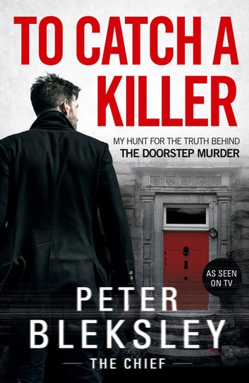 To Catch A Killer - My Hunt for the Truth Behind the Doorstep Murder eBook by Peter Bleksley